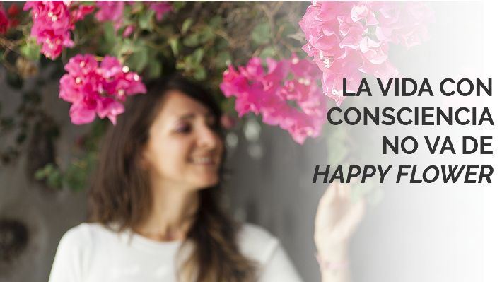 La vida con consciencia no va de happy flower