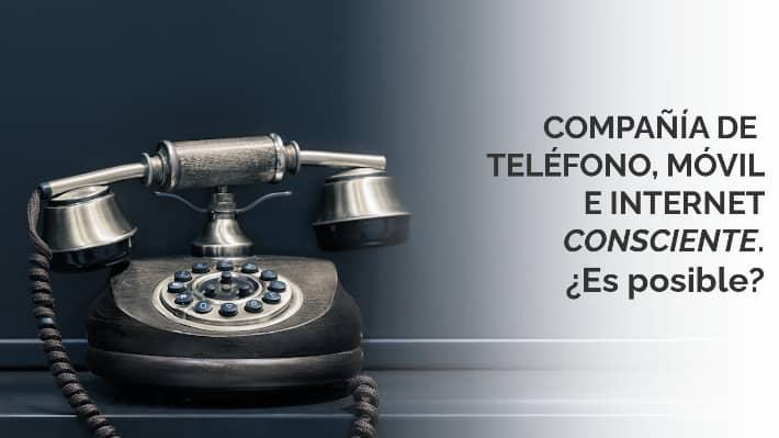 Compañía de teléfono, móvil e internet consciente ¿Es posible?